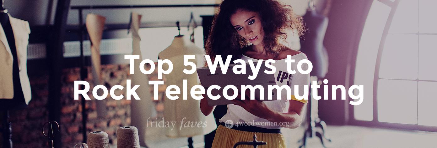top 5 ways to rock telecommuting