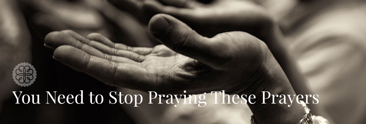 You Need to Stop Praying These Prayers