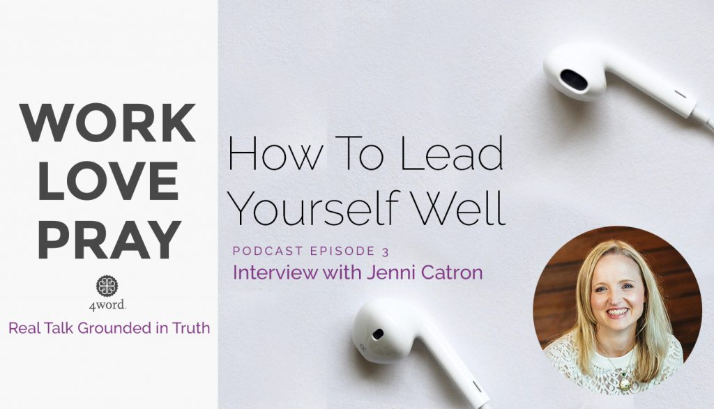 how to lead yourself well Jenni Catron 4word podcast Work, Love, Pray